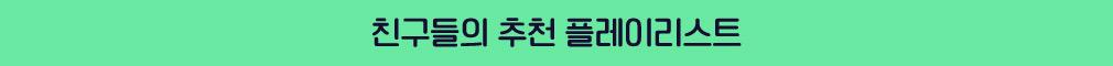 친구들의 추천 플레이리스트