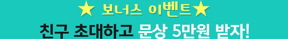 ★ 보너스 이벤트★ 친구 초대하고 문상 5만원 받자!