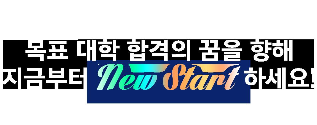 목표 대학 합격의 꿈을 향해 지금부터 NEW START하세요!