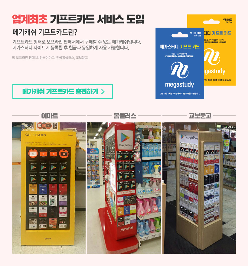 업계최초 기프트카드 서비스 도입, 메가캐쉬 기프트카드란?기프트카드 형태로 오프라인 판매처에서 구매할 수 있는 메가캐쉬입니다.  메가스터디 사이트에 등록한 후 현금과 동일하게 사용 가능합니다.