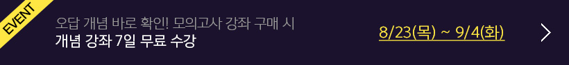EVENT 오답 개념 바로 확인! 모의고사 강좌 구매 시 개념 강좌 7일 무료 수강 8/23(목) ~ 9/4(화)