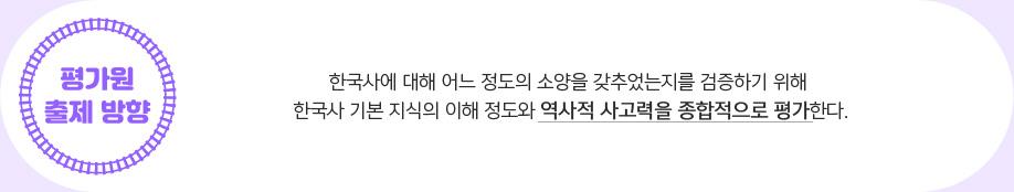 한국사에 대해 어느 정도의 소양을 갖추었는지를 검증하기 위해 한국사 기본 지식의 이해 정도와 역사적 사고력을 종합적으로 평가한다.