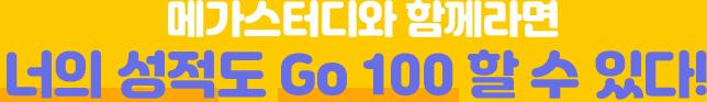 메가스터디와 함께라면 너의 성적도 Go 100 할 수 있다!