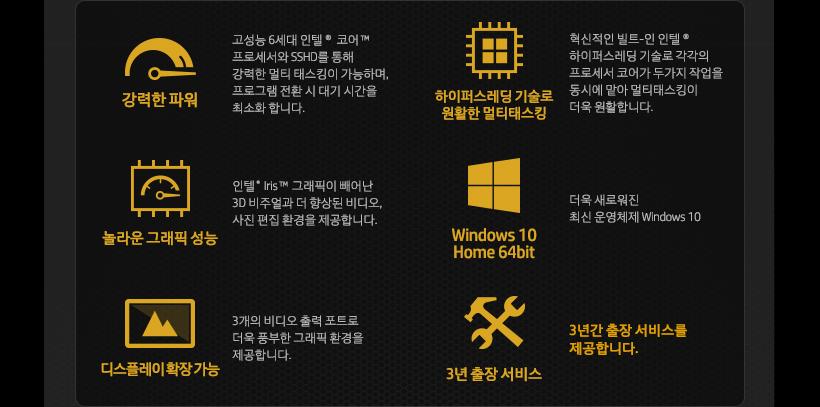 강력한 파워 / 하이퍼스레딩 기술로 원활한 멀티태스킹 / 놀라운 그래픽 성능 / Windows 10 Home 64bit / 디스플레이 확장 가능 / 3년 출장 서비스