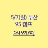 5/7(일) 부산 95캠프 다시보기 GO!