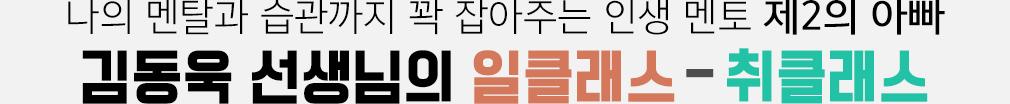 나의 멘탈과 습관까지 꽉 잡아주는 인생 멘토 제2의 아빠 김동욱 선생님의 일클래스-취클래스