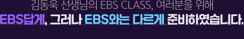 김동욱 선생님의 EBS CLASS, 여러분을 위해 EBS답게, 그러나 EBS와는 다르게 준비하였습니다.