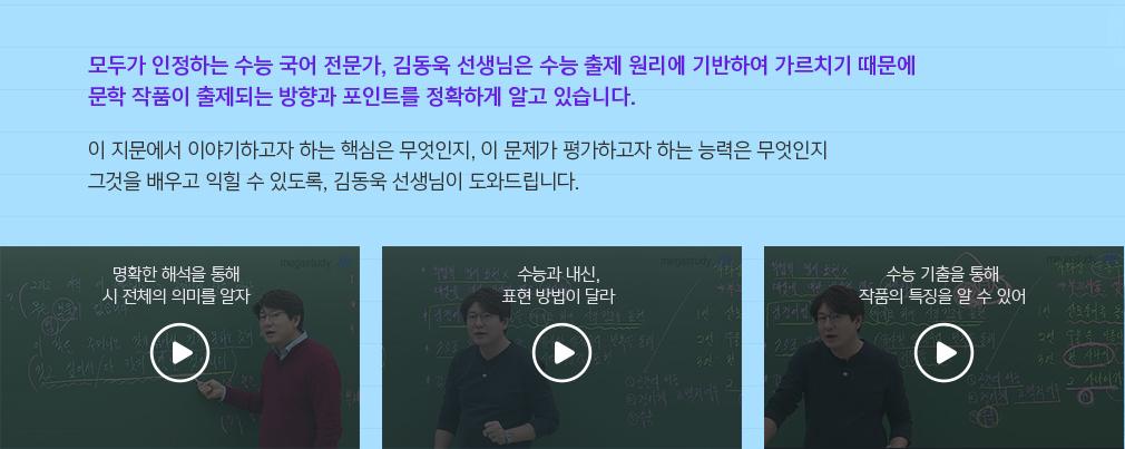 모두가 인정하는 수능 국어 전문가, 김동욱 선생님은 수능 출제 원리에 기반하여 가르치기 때문에 문학 작품이 출제되는 방향과 포인트를 정확하게 알고 있습니다.