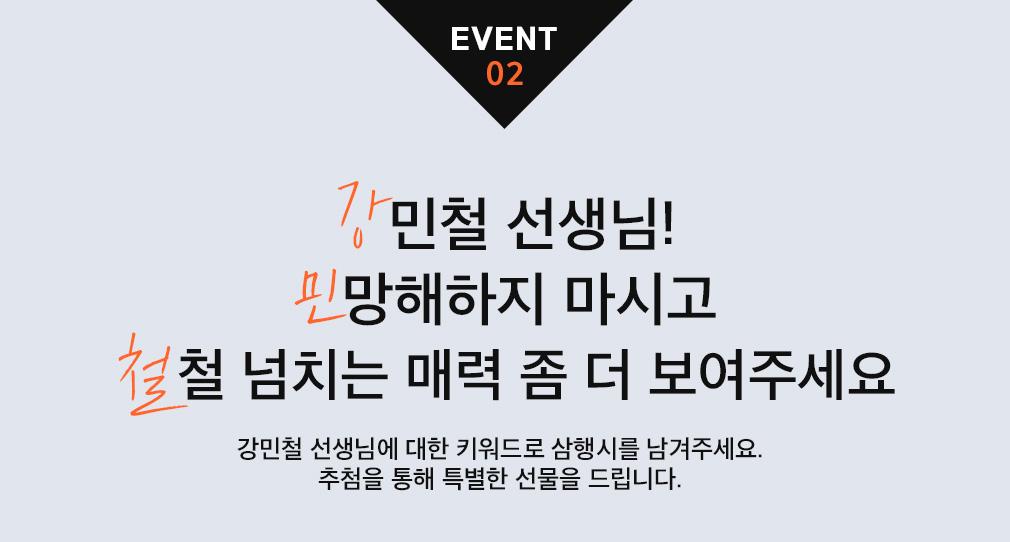 EVENT 02 강민철 선생님! 민망해하지 마시고 철철 넘치는 매력 좀 더 보여주세요