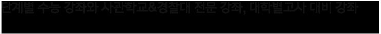 단계별 수능 강좌와 사관학교&경찰대 전문 강좌, 대학별고사 대비 강좌