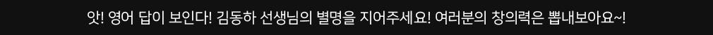 앗! 영어 답이 보인다! 김동하 선생님의 별명을 지어주세요! 여러분의 창의력은 뽑내보아요~!