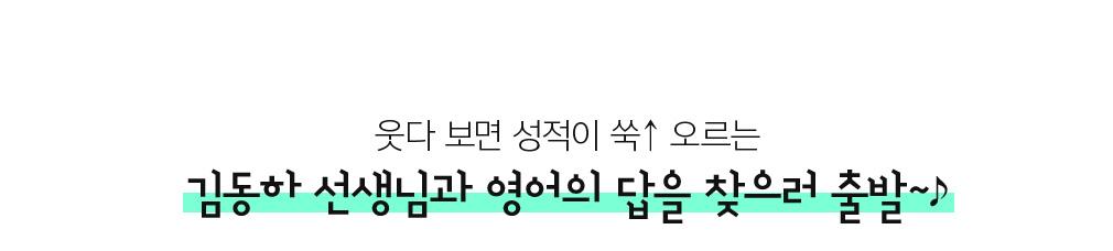웃다보면 성적이 쑥! 오르는 김동하 선생님과 영어의 답을 찾으러 출발~