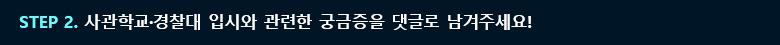 STEP2. 사관학교·경찰대 입시와 관련한 궁금증을 댓글로 남겨주세요!