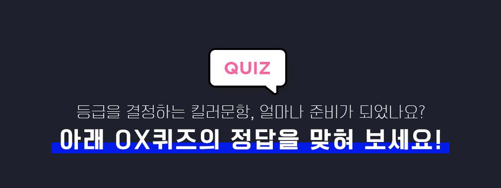 Quiz 등급을 결정하는 킬러문항, 얼마나 준비가 되었나요? 아래 OX퀴즈의 정답을 맞혀 보세요!