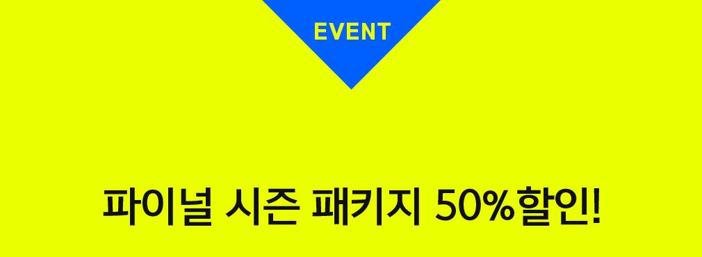 EVENT 파이널 시즌 패키지 50%할인!
