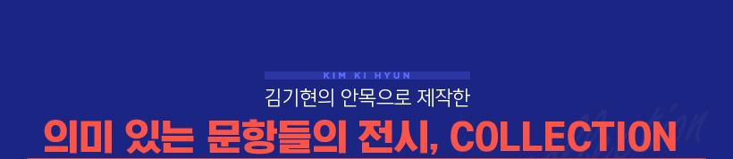 김기현의 안목으로 제작한 의미 있는 문항들의 전시, COLLECTION